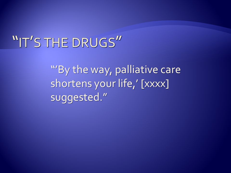 it's the drugs 'By the way, palliative care shortens your life,' [xxxx] suggested. They're grasping at straws.